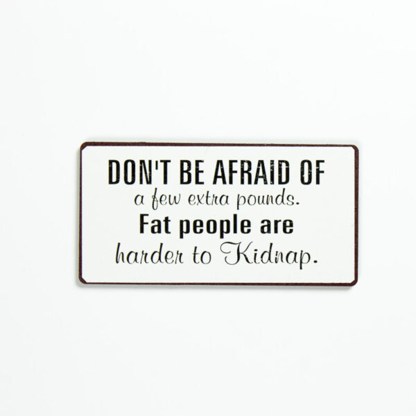 Magnet- Don't be afraid of a few extra pounds. Fat people are harder to kidnap