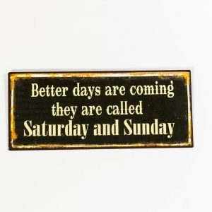 Plåtskylt- Better days are coming, they are called Saturday and Sunday