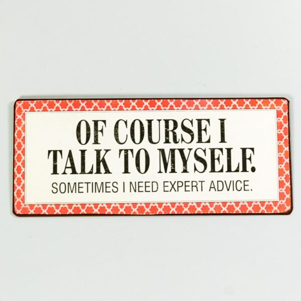 Plåtskylt- Of course I talk to myself, sometimes I need expert advice