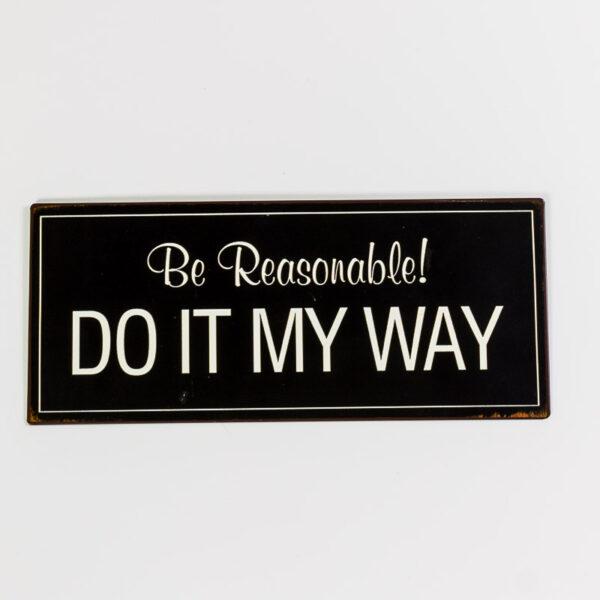 Plåtskylt- Be reasonable, do it my way