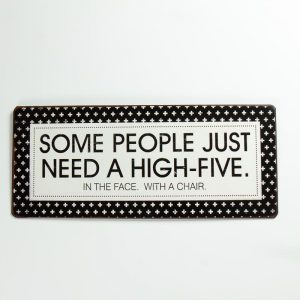 Plåtskylt- Some people just need a high five in the face, with a chair