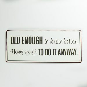 Plåtskylt- Old enough to know better, young enough to do it anyway