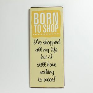 Plåtskylt- Born to shop. I've shopped all my life but I still have nothing to wear!