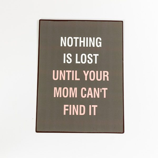 Plåtskylt- Nothing is lost until your mom can't find it