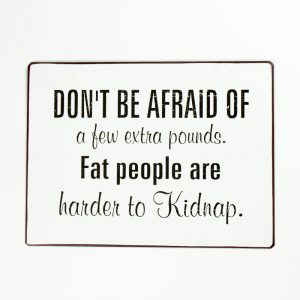 Plåtskylt- Don't be afraid of a few pounds. Fat people are harder to Kidnap.