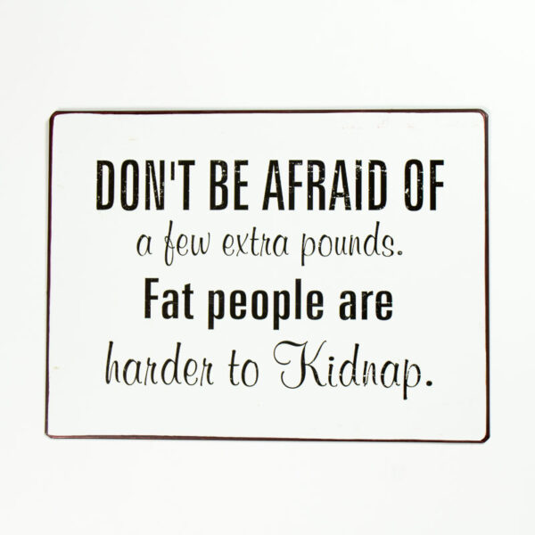 """Skylt """"Don´t be afraid of a few pounds. Fat people are harder to Kidnap."""""""