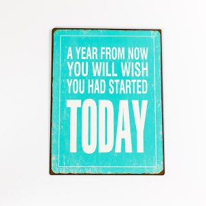 Plåtskylt- A year from now, you will wish you had started today