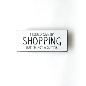 Plåtskylt- I could give up shopping, but I´m not a quitter