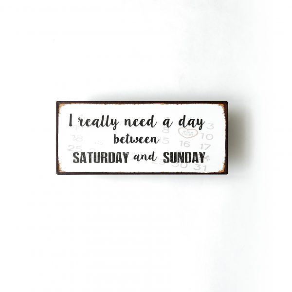 Plåtskylt- I really nead a day between Saturday and Sunday