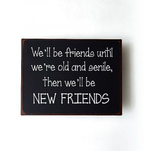 Plåtskylt- We'll be friends until we're old and senile, than we'll be new friends